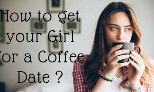 How to get your Girl for a Coffee Date ?